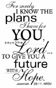 For surely I know the plans I have for you, says the Lord... to give you a future with hope. Jeremiah 29:11, NRSV